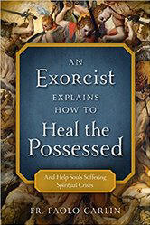 <br> NEW!  AN EXORCIST EXPLAINS HOW TO HEAL THE POSSESSED (And Help Souls Suffering Spiritual Crises)- FR. PAOLO CARLIN
