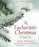 A Eucharistic Christmas - Advent Meditations on the Presence of Christ - Editors of Servant Books