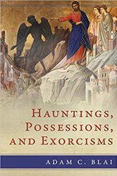 <br> HAUNTINGS, POSSESSIONS, AND EXORCISMS - ADAM C. BLAI