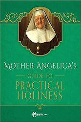 <br> MOTHER ANGELICA'S GUIDE TO PRACTICAL HOLINESS