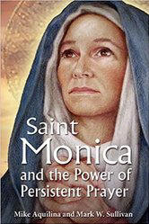 <br> ST. MONICA AND THE POWER OF PERSISTENT PRAYER - MIKE AQUILINA AND MARY W. SULLIVAN