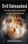 <br> EVIL UNLEASHED:  TRUE TALES OF SPELLS GONE BAD AND OTHER OCCULT DISASTERS - JOHN HARKER