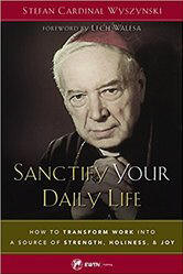 <BR> NEW!   SANCTIFY YOUR DAILY LIFE: HOW TO TRANSFORM WORK INTO A SOURCE OF STRENGTH, HOLINESS, AND JOY  - STEFAN CARDINAL WYSZYNSKI